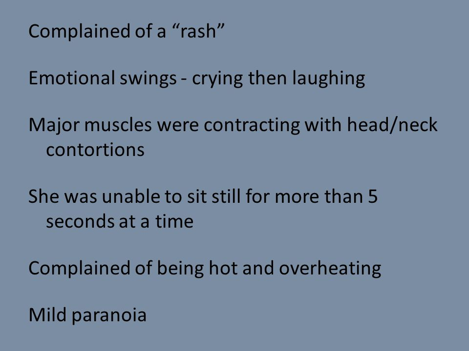 Complained of a rash Emotional swings - crying then laughing Major muscles were contracting with head/neck contortions She was unable to sit still for more than 5 seconds at a time Complained of being hot and overheating Mild paranoia
