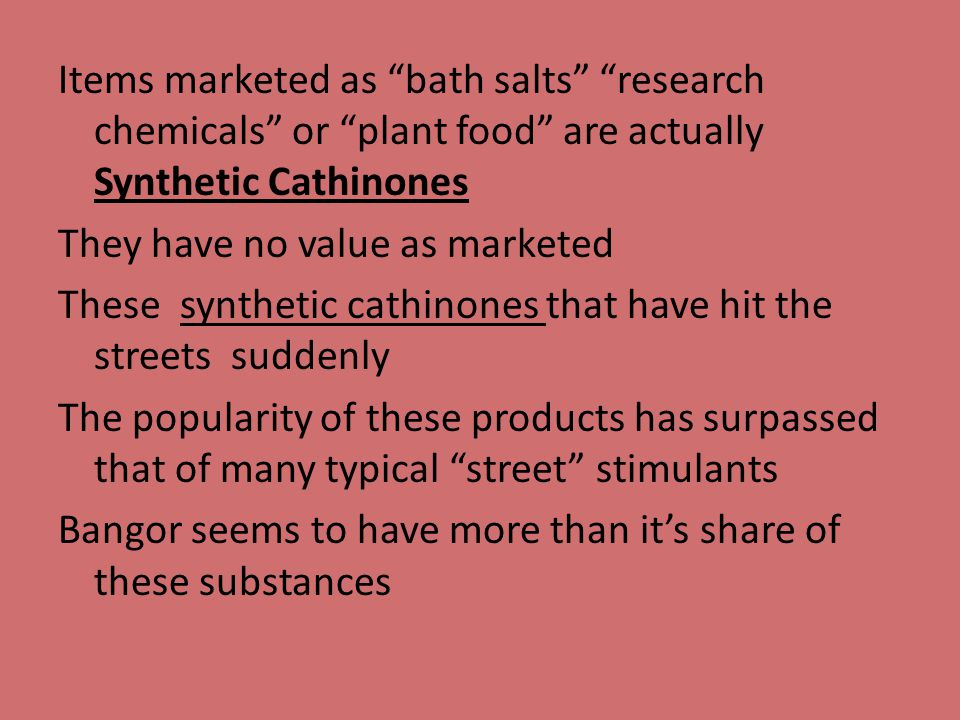 Items marketed as bath salts research chemicals or plant food are actually Synthetic Cathinones They have no value as marketed These synthetic cathinones that have hit the streets suddenly The popularity of these products has surpassed that of many typical street stimulants Bangor seems to have more than it's share of these substances
