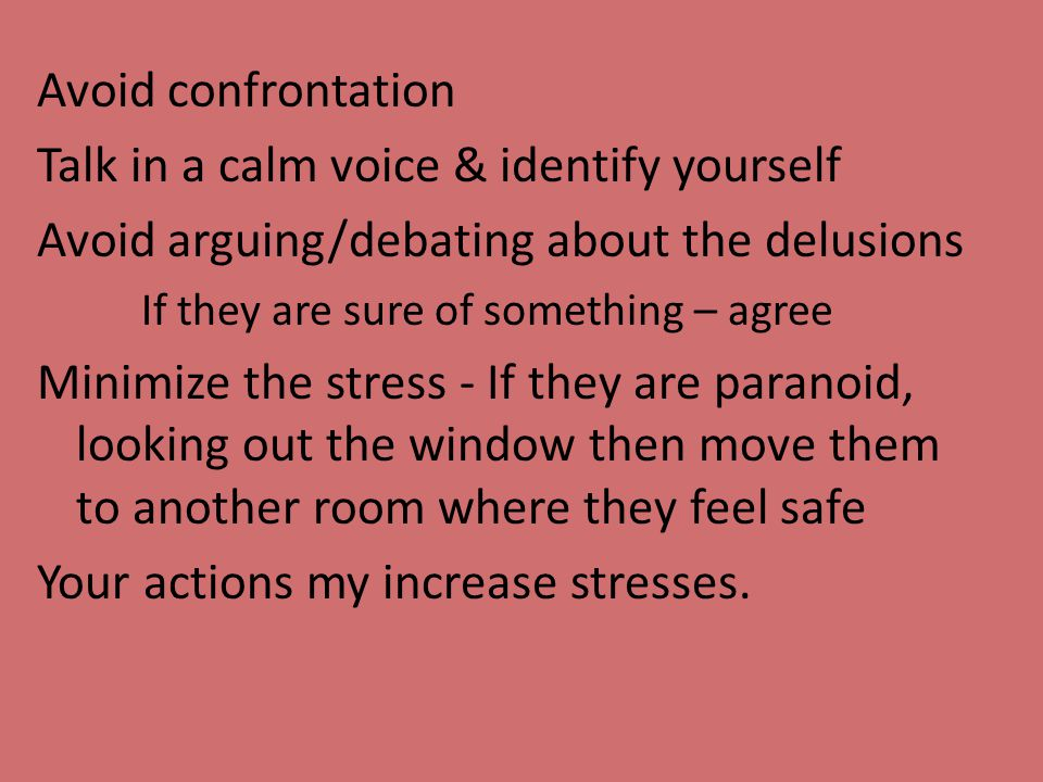 Avoid confrontation Talk in a calm voice & identify yourself Avoid arguing/debating about the delusions If they are sure of something – agree Minimize the stress - If they are paranoid, looking out the window then move them to another room where they feel safe Your actions my increase stresses.