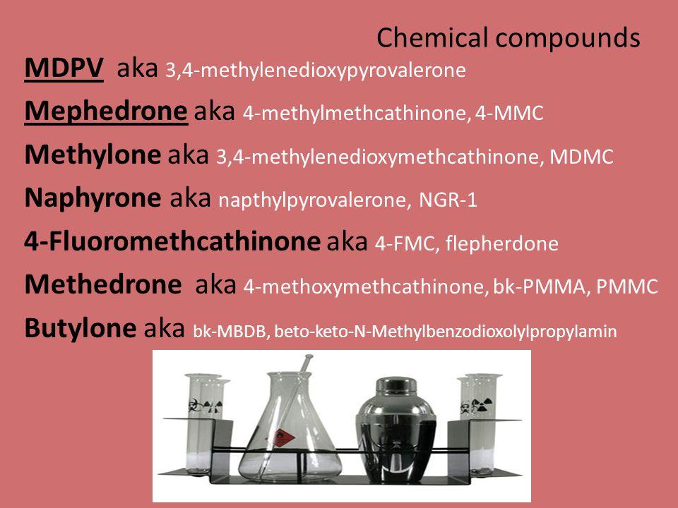 MDPV aka 3,4-methylenedioxypyrovalerone Mephedrone aka 4-methylmethcathinone, 4-MMC Methylone aka 3,4-methylenedioxymethcathinone, MDMC Naphyrone aka napthylpyrovalerone, NGR-1 4-Fluoromethcathinone aka 4-FMC, flepherdone Methedrone aka 4-methoxymethcathinone, bk-PMMA, PMMC Butylone aka bk-MBDB, beto-keto-N-Methylbenzodioxolylpropylamin Chemical compounds