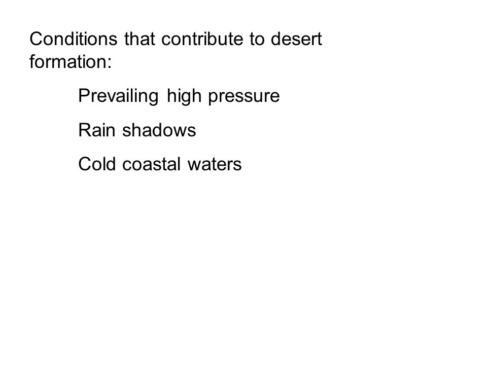 Conditions that contribute to desert formation: Prevailing high pressure Rain shadows Cold coastal waters