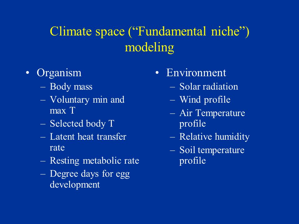 Climate space ( Fundamental niche ) modeling Organism –Body mass –Voluntary min and max T –Selected body T –Latent heat transfer rate –Resting metabolic rate –Degree days for egg development Environment –Solar radiation –Wind profile –Air Temperature profile –Relative humidity –Soil temperature profile