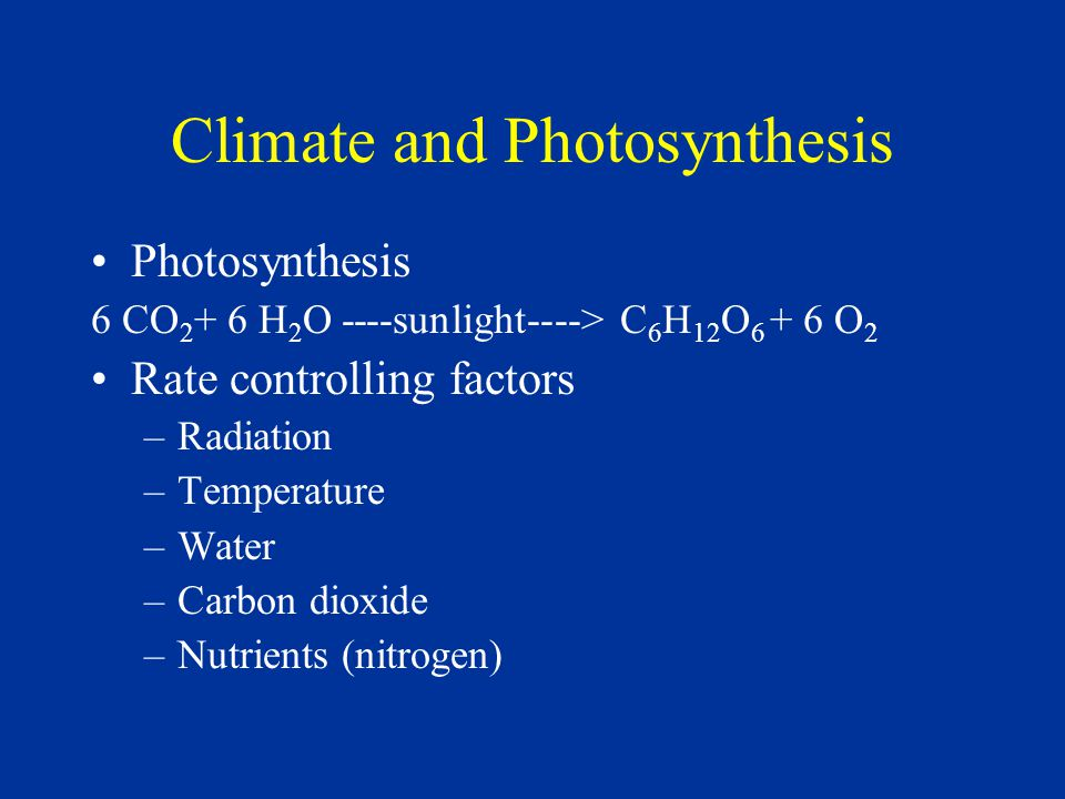 Climate and Photosynthesis Photosynthesis 6 CO 2 + 6 H 2 O ----sunlight----> C 6 H 12 O 6 + 6 O 2 Rate controlling factors –Radiation –Temperature –Water –Carbon dioxide –Nutrients (nitrogen)