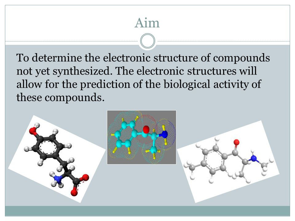 Aim To determine the electronic structure of compounds not yet synthesized. The electronic structures will allow for the prediction of the biological