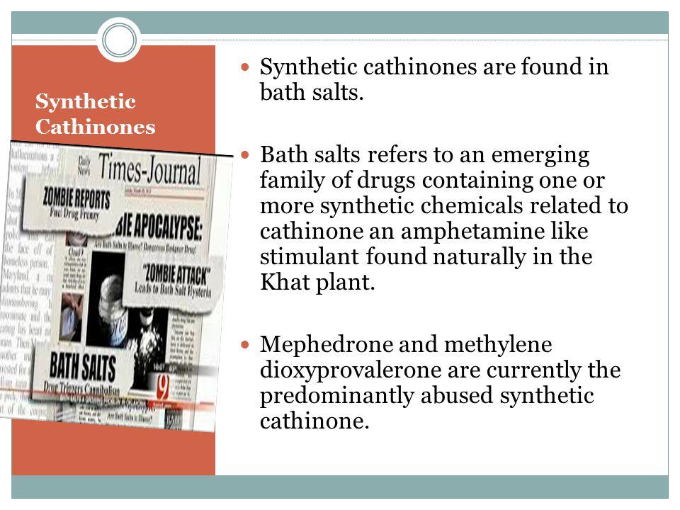 Synthetic Cathinones Synthetic cathinones are found in bath salts.
