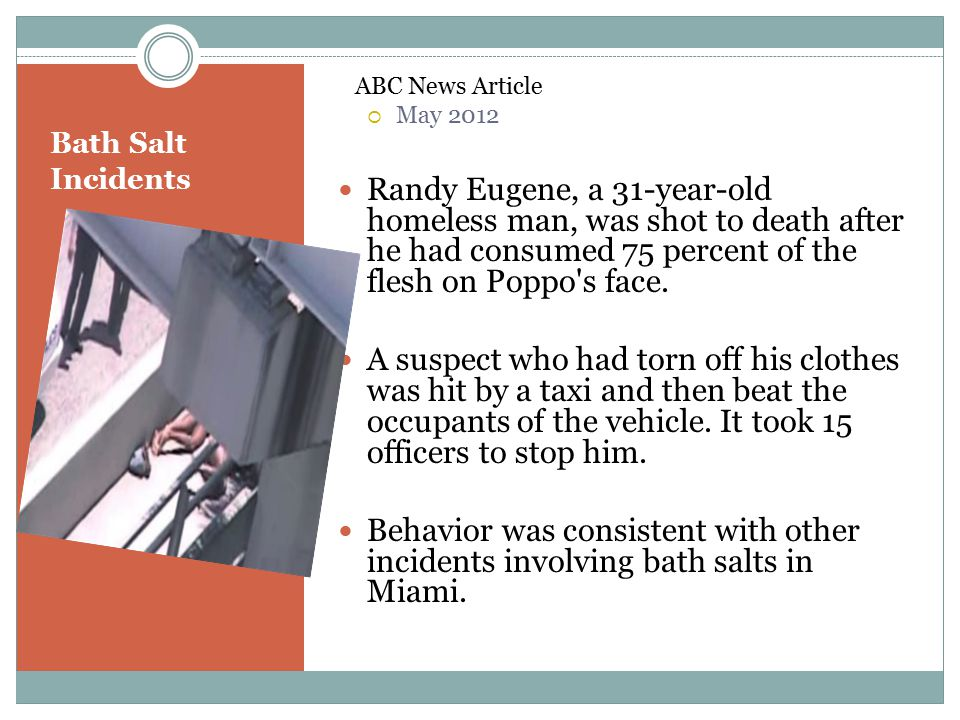Bath Salt Incidents ABC News Article  May 2012 Randy Eugene, a 31-year-old homeless man, was shot to death after he had consumed 75 percent of the fl