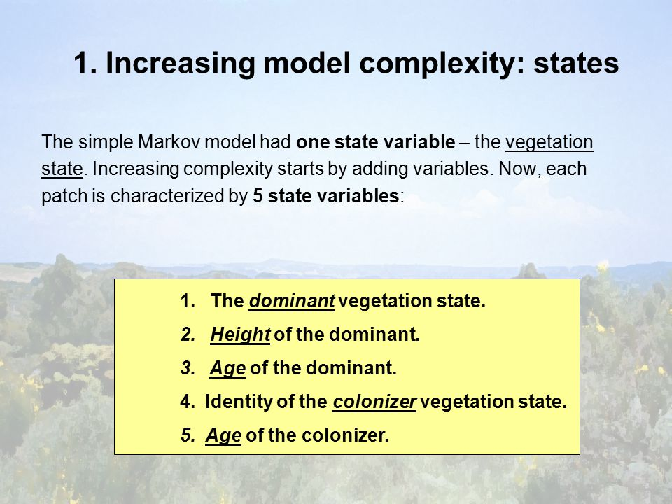 1. Increasing model complexity: states The simple Markov model had one state variable – the vegetation state. Increasing complexity starts by adding v