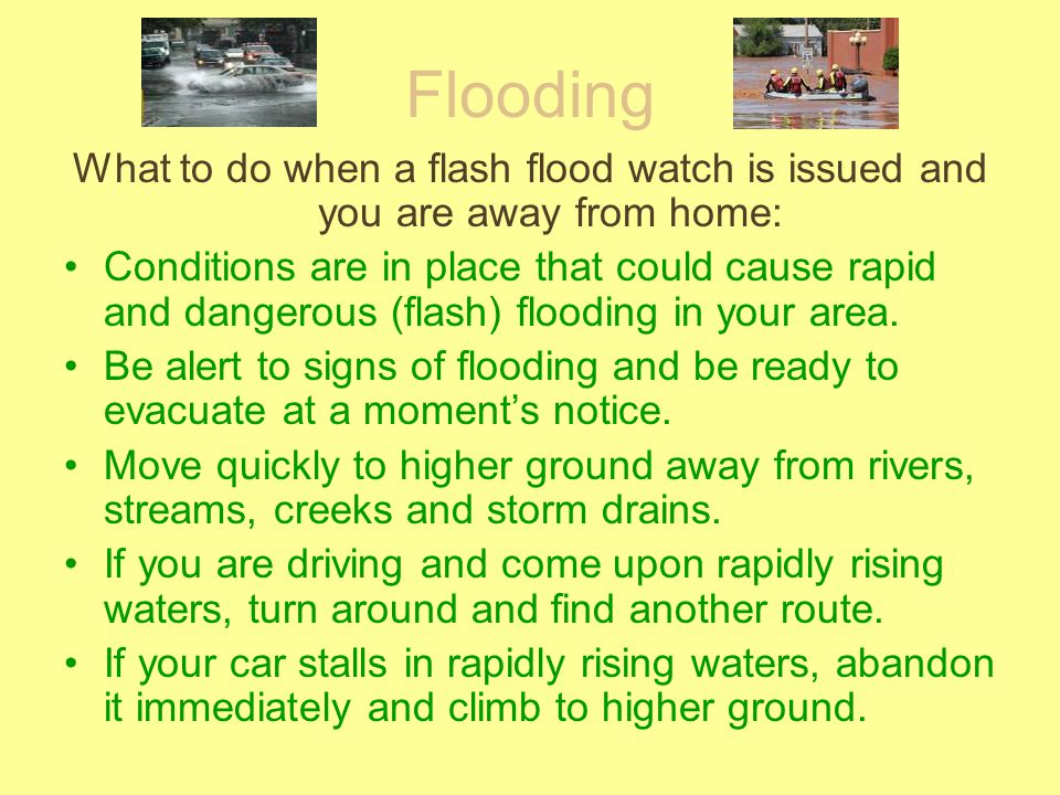 Flooding What to do when a flash flood watch is issued and you are away from home: Conditions are in place that could cause rapid and dangerous (flash) flooding in your area.