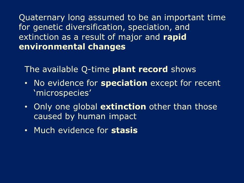 Quaternary long assumed to be an important time for genetic diversification, speciation, and extinction as a result of major and rapid environmental changes The available Q-time plant record shows No evidence for speciation except for recent 'microspecies' Only one global extinction other than those caused by human impact Much evidence for stasis