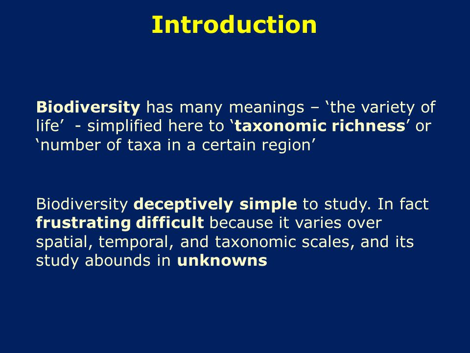 Introduction Biodiversity has many meanings – 'the variety of life' - simplified here to 'taxonomic richness' or 'number of taxa in a certain region' Biodiversity deceptively simple to study.