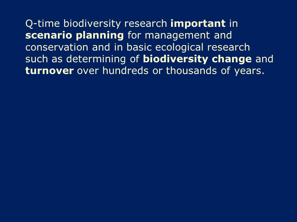 Q-time biodiversity research important in scenario planning for management and conservation and in basic ecological research such as determining of biodiversity change and turnover over hundreds or thousands of years.
