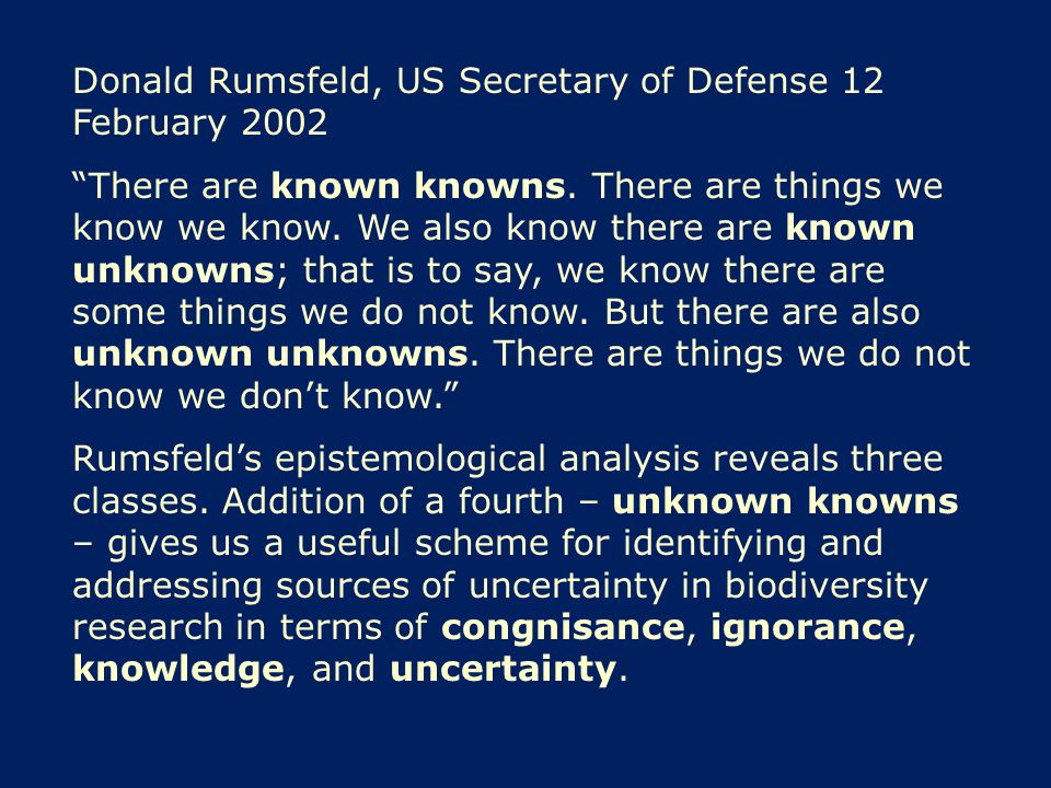 "Donald Rumsfeld, US Secretary of Defense 12 February 2002 ""There are known knowns. There are things we know we know. We also know there are known unkn"