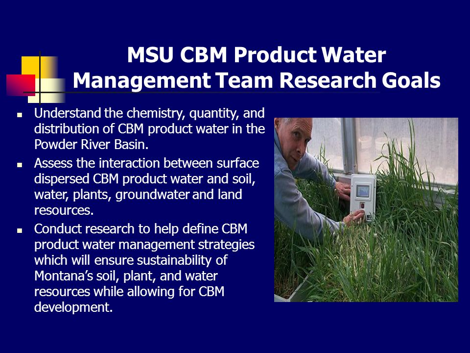 MSU CBM Product Water Management Team Research Goals Understand the chemistry, quantity, and distribution of CBM product water in the Powder River Basin.