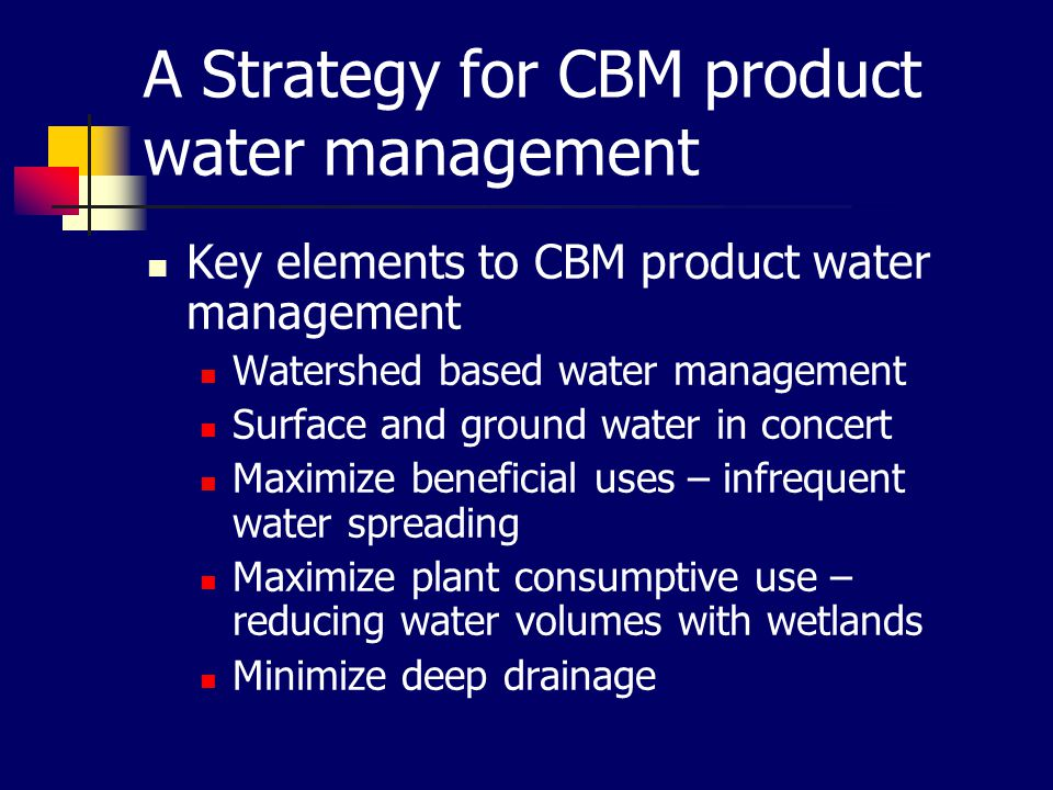A Strategy for CBM product water management Key elements to CBM product water management Watershed based water management Surface and ground water in concert Maximize beneficial uses – infrequent water spreading Maximize plant consumptive use – reducing water volumes with wetlands Minimize deep drainage