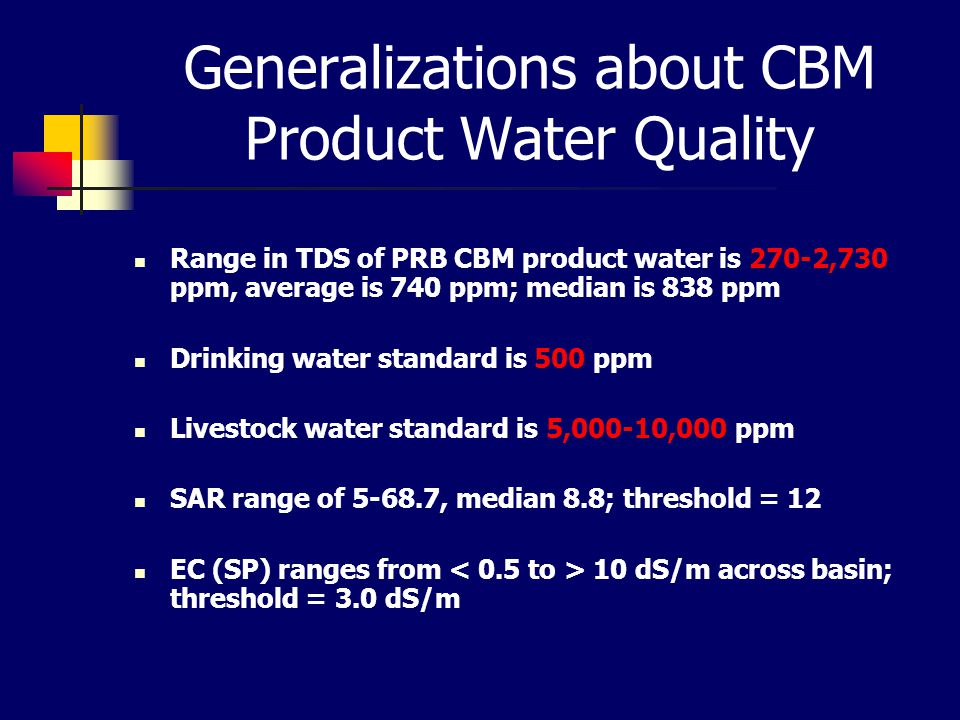 Generalizations about CBM Product Water Quality Range in TDS of PRB CBM product water is 270-2,730 ppm, average is 740 ppm; median is 838 ppm Drinking