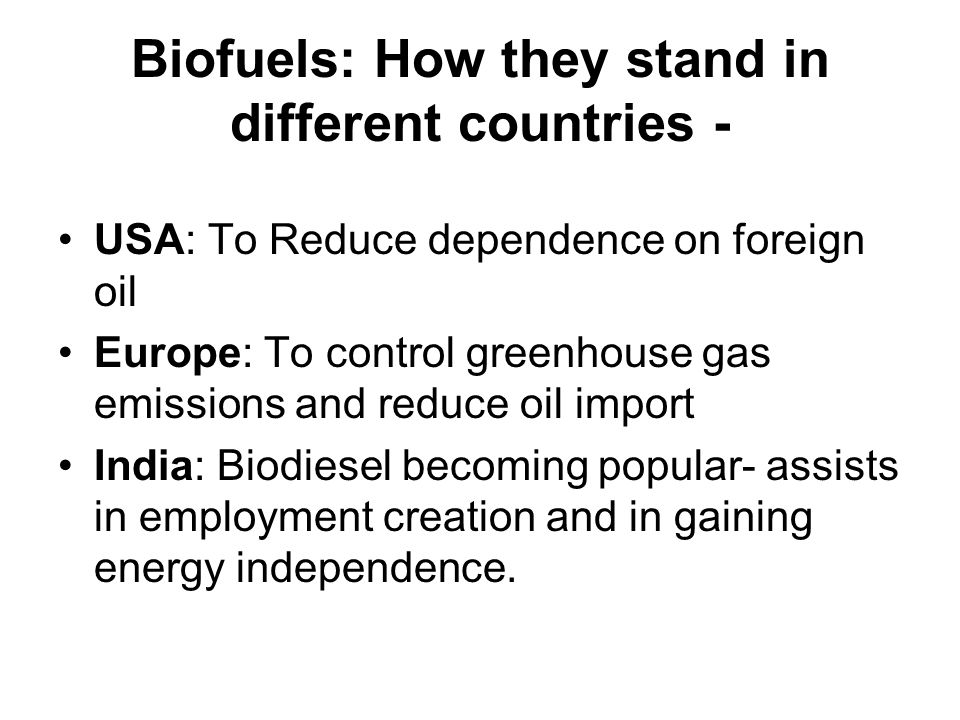 Biofuels: How they stand in different countries - USA: To Reduce dependence on foreign oil Europe: To control greenhouse gas emissions and reduce oil import India: Biodiesel becoming popular- assists in employment creation and in gaining energy independence.