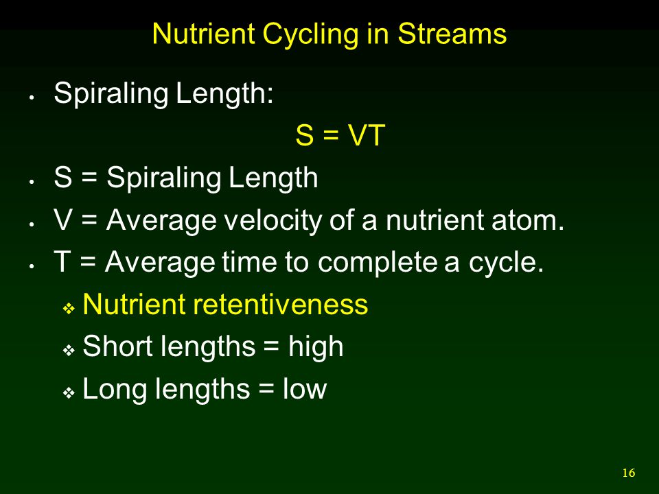 16 Nutrient Cycling in Streams Spiraling Length: S = VT S = Spiraling Length V = Average velocity of a nutrient atom. T = Average time to complete a c