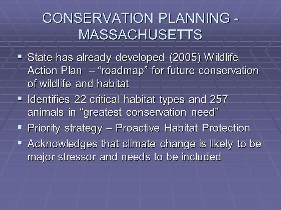 CONSERVATION PLANNING - MASSACHUSETTS  State has already developed (2005) Wildlife Action Plan – roadmap for future conservation of wildlife and habitat  Identifies 22 critical habitat types and 257 animals in greatest conservation need  Priority strategy – Proactive Habitat Protection  Acknowledges that climate change is likely to be major stressor and needs to be included