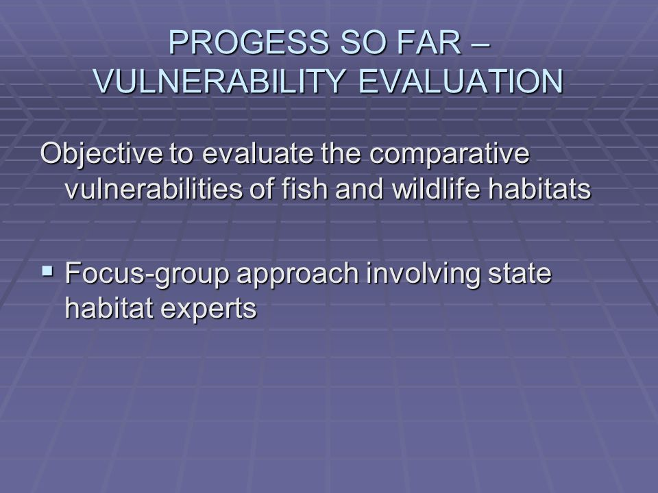 PROGESS SO FAR – VULNERABILITY EVALUATION Objective to evaluate the comparative vulnerabilities of fish and wildlife habitats  Focus-group approach involving state habitat experts