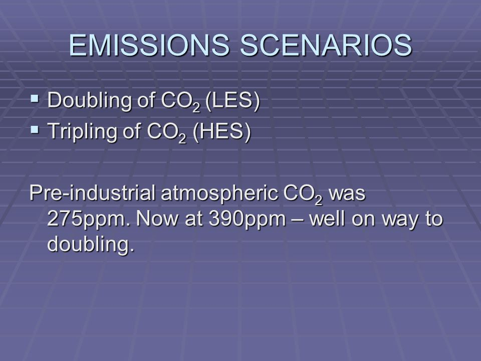 EMISSIONS SCENARIOS  Doubling of CO 2 (LES)  Tripling of CO 2 (HES) Pre-industrial atmospheric CO 2 was 275ppm.