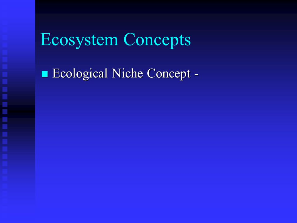 Ecosystem Concepts Ecological Niche Concept - Ecological Niche Concept - Set of resources that provides a species with all of its requirements for existence and reproduction Set of resources that provides a species with all of its requirements for existence and reproduction Individual requisites necessary for survival Individual requisites necessary for survival Population requisites - broad vs.