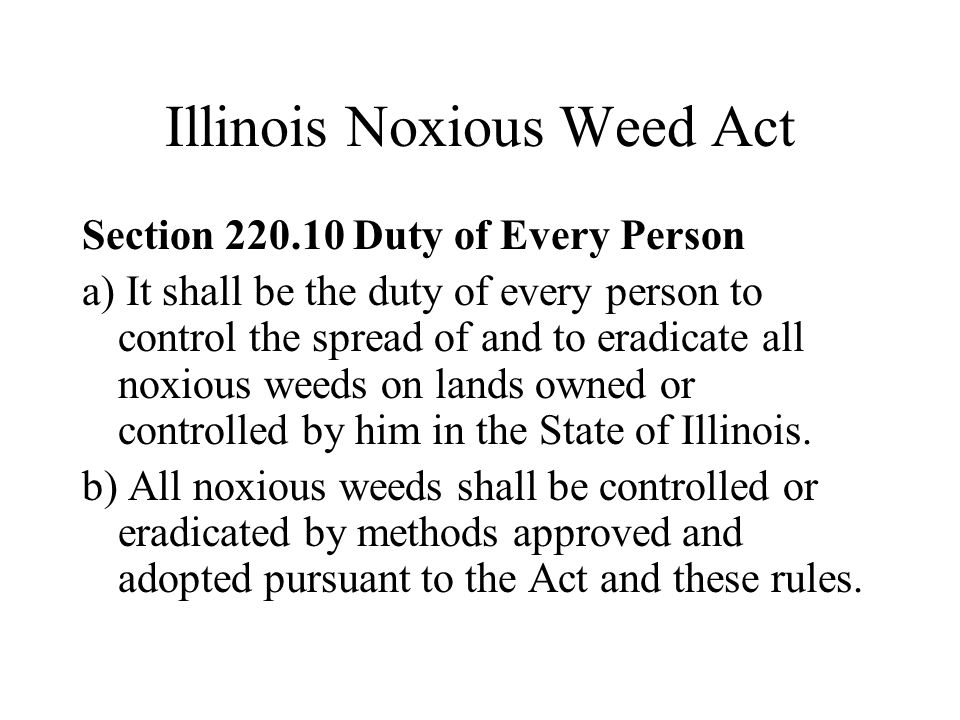 Illinois Noxious Weed Act Section 220.10 Duty of Every Person a) It shall be the duty of every person to control the spread of and to eradicate all noxious weeds on lands owned or controlled by him in the State of Illinois.