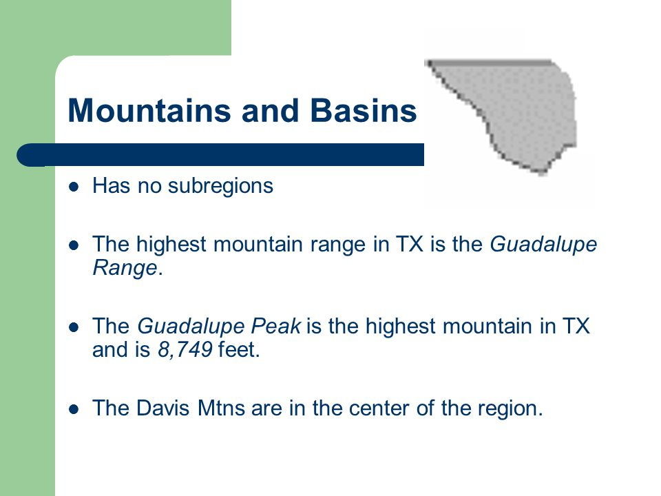 Mountains and Basins Has no subregions The highest mountain range in TX is the Guadalupe Range. The Guadalupe Peak is the highest mountain in TX and i