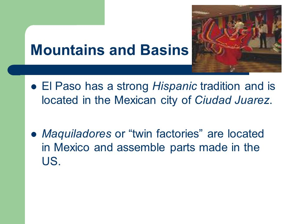 "Mountains and Basins El Paso has a strong Hispanic tradition and is located in the Mexican city of Ciudad Juarez. Maquiladores or ""twin factories"" are"