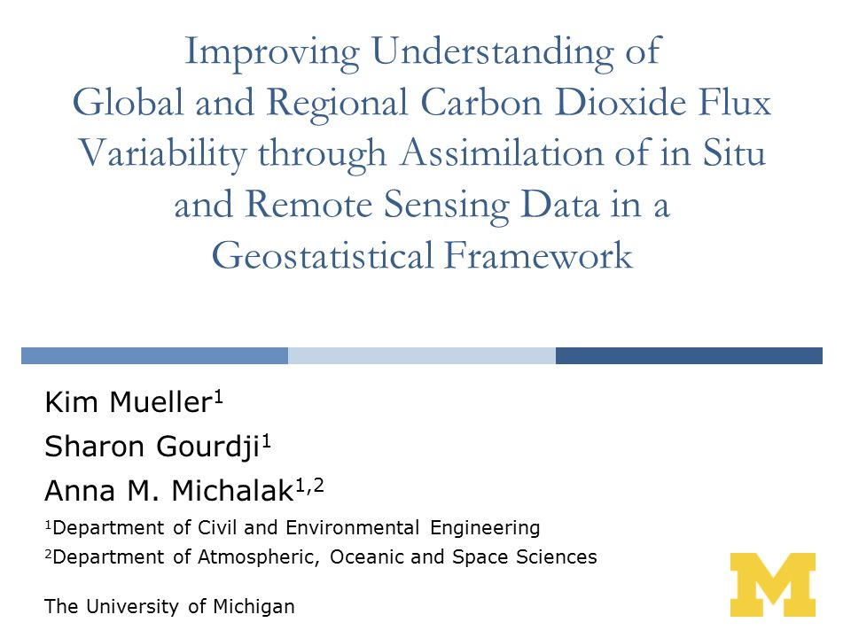 Improving Understanding of Global and Regional Carbon Dioxide Flux Variability through Assimilation of in Situ and Remote Sensing Data in a Geostatistical Framework Kim Mueller 1 Sharon Gourdji 1 Anna M.