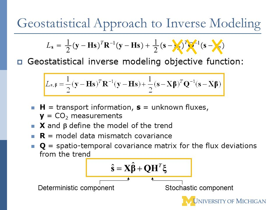 Geostatistical Approach to Inverse Modeling  Geostatistical inverse modeling objective function: H = transport information, s = unknown fluxes, y = CO 2 measurements X and  define the model of the trend R = model data mismatch covariance Q = spatio-temporal covariance matrix for the flux deviations from the trend Deterministic componentStochastic component