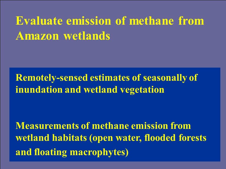 Evaluate emission of methane from Amazon wetlands Remotely-sensed estimates of seasonally of inundation and wetland vegetation Measurements of methane