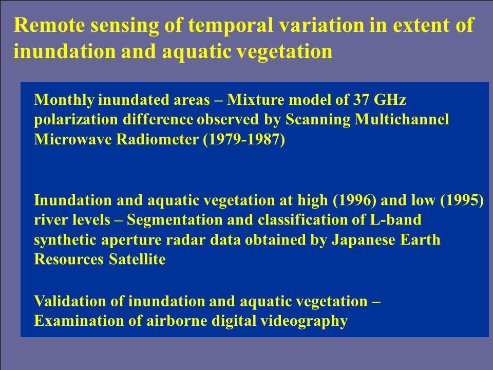 Remote sensing of temporal variation in extent of inundation and aquatic vegetation Monthly inundated areas – Mixture model of 37 GHz polarization difference observed by Scanning Multichannel Microwave Radiometer (1979-1987) Inundation and aquatic vegetation at high (1996) and low (1995) river levels – Segmentation and classification of L-band synthetic aperture radar data obtained by Japanese Earth Resources Satellite Validation of inundation and aquatic vegetation – Examination of airborne digital videography