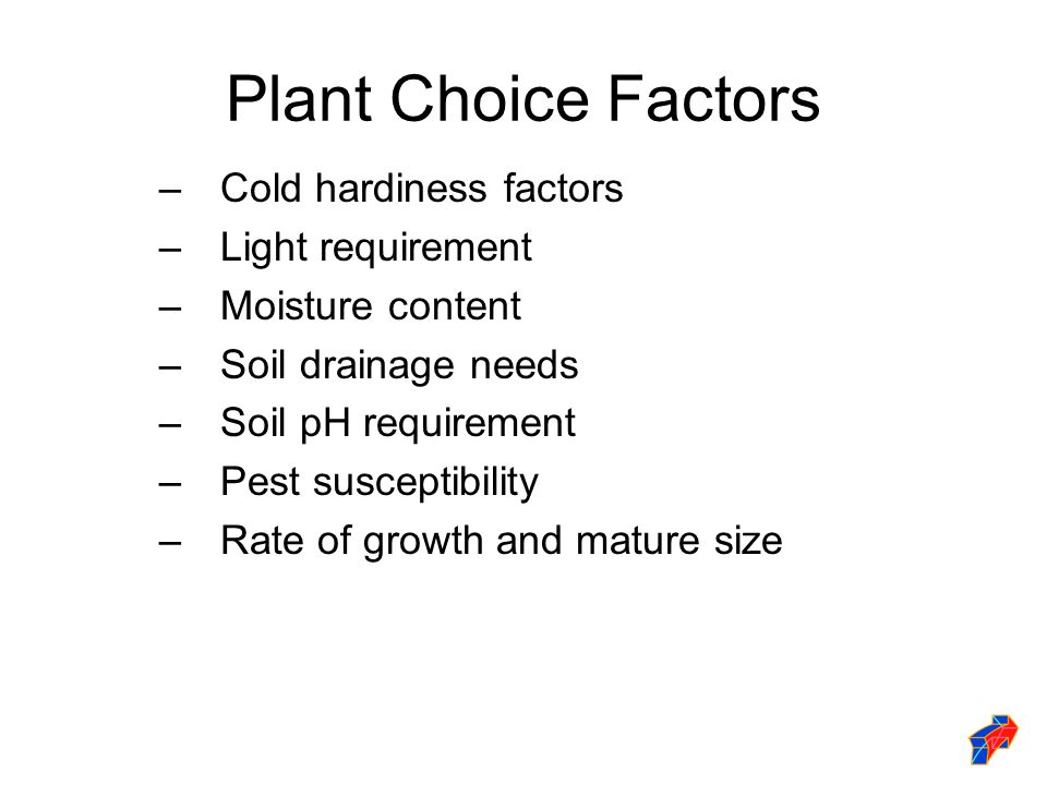 Plant Choice Factors –Cold hardiness factors –Light requirement –Moisture content –Soil drainage needs –Soil pH requirement –Pest susceptibility –Rate of growth and mature size