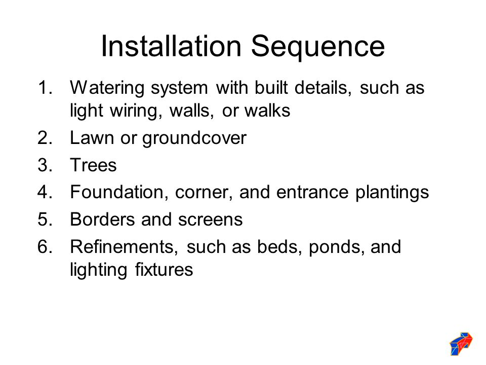 Installation Sequence 1.Watering system with built details, such as light wiring, walls, or walks 2.Lawn or groundcover 3.Trees 4.Foundation, corner, and entrance plantings 5.Borders and screens 6.Refinements, such as beds, ponds, and lighting fixtures