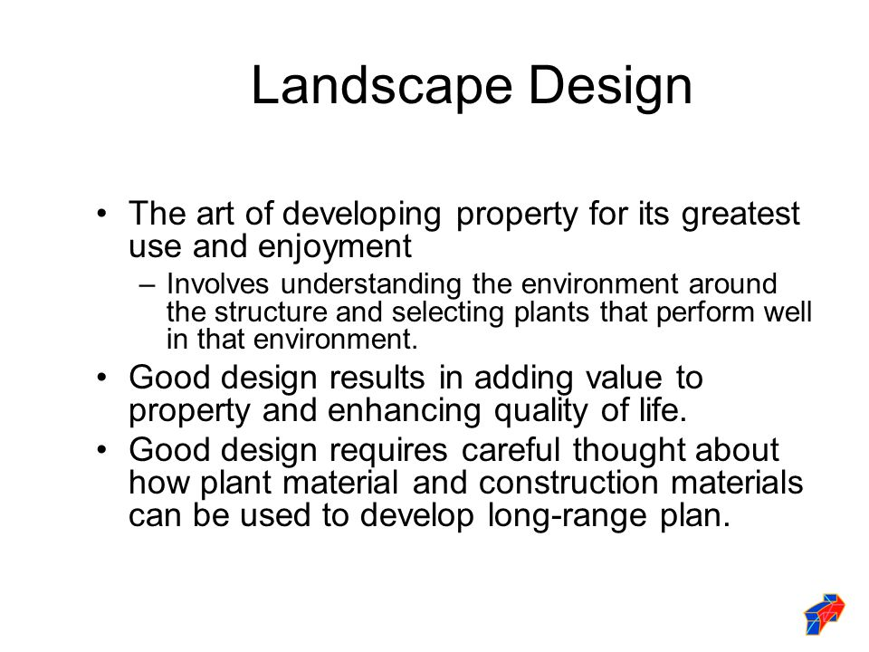 Landscape Design The art of developing property for its greatest use and enjoyment –Involves understanding the environment around the structure and selecting plants that perform well in that environment.