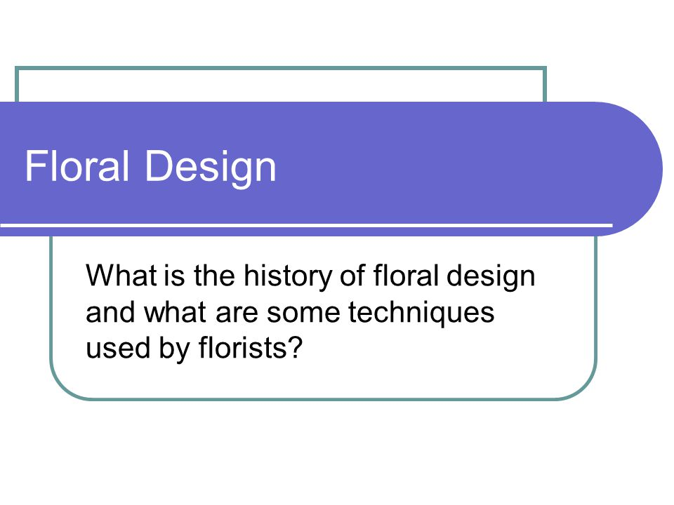 Floral Design What is the history of floral design and what are some techniques used by florists?