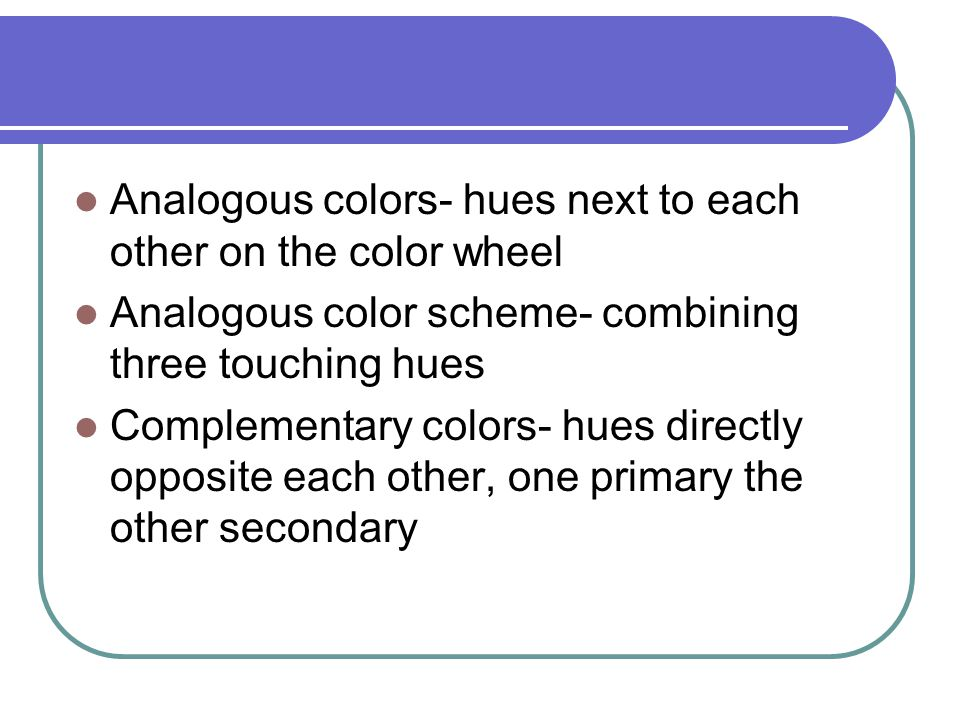 Analogous colors- hues next to each other on the color wheel Analogous color scheme- combining three touching hues Complementary colors- hues directly opposite each other, one primary the other secondary