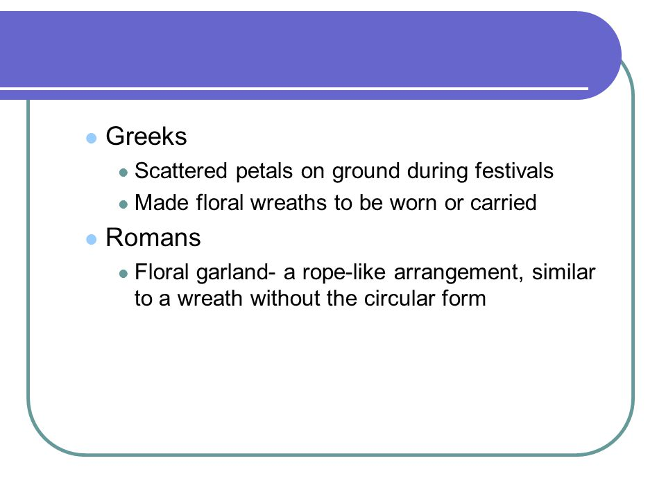 Greeks Scattered petals on ground during festivals Made floral wreaths to be worn or carried Romans Floral garland- a rope-like arrangement, similar to a wreath without the circular form