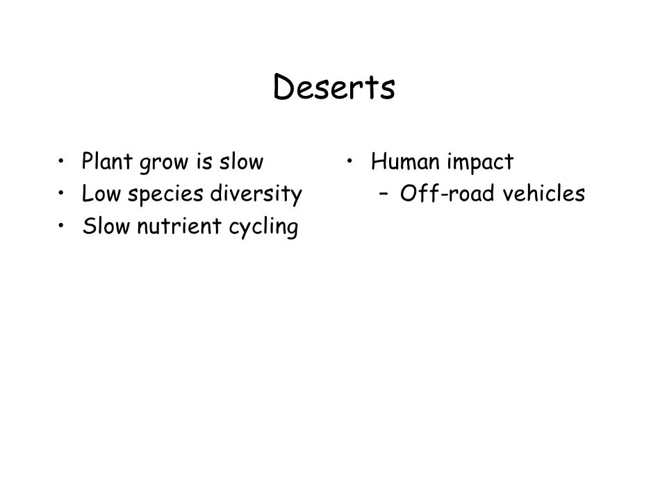 Deserts Plant grow is slow Low species diversity Slow nutrient cycling Human impact –Off-road vehicles