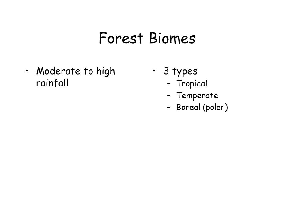 Forest Biomes Moderate to high rainfall 3 types –Tropical –Temperate –Boreal (polar)