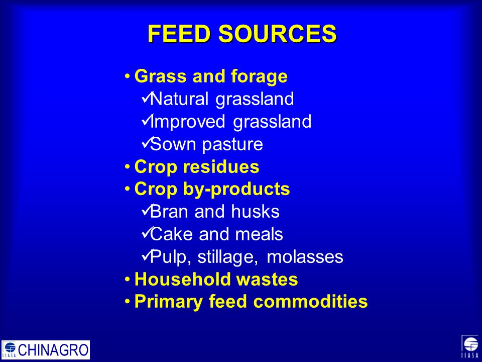 FEED SOURCES Grass and forage Natural grassland Improved grassland Sown pasture Crop residues Crop by-products Bran and husks Cake and meals Pulp, stillage, molasses Household wastes Primary feed commodities CHINAGRO
