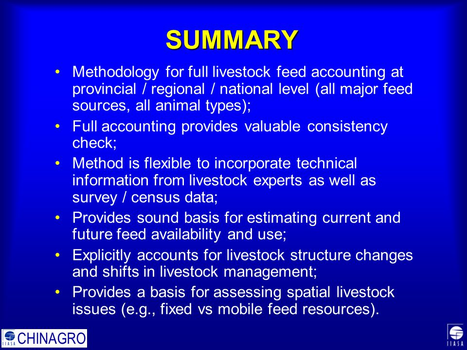 SUMMARY Methodology for full livestock feed accounting at provincial / regional / national level (all major feed sources, all animal types); Full accounting provides valuable consistency check; Method is flexible to incorporate technical information from livestock experts as well as survey / census data; Provides sound basis for estimating current and future feed availability and use; Explicitly accounts for livestock structure changes and shifts in livestock management; Provides a basis for assessing spatial livestock issues (e.g., fixed vs mobile feed resources).