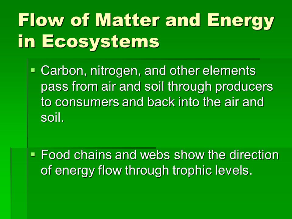Flow of Matter and Energy in Ecosystems  Carbon, nitrogen, and other elements pass from air and soil through producers to consumers and back into the