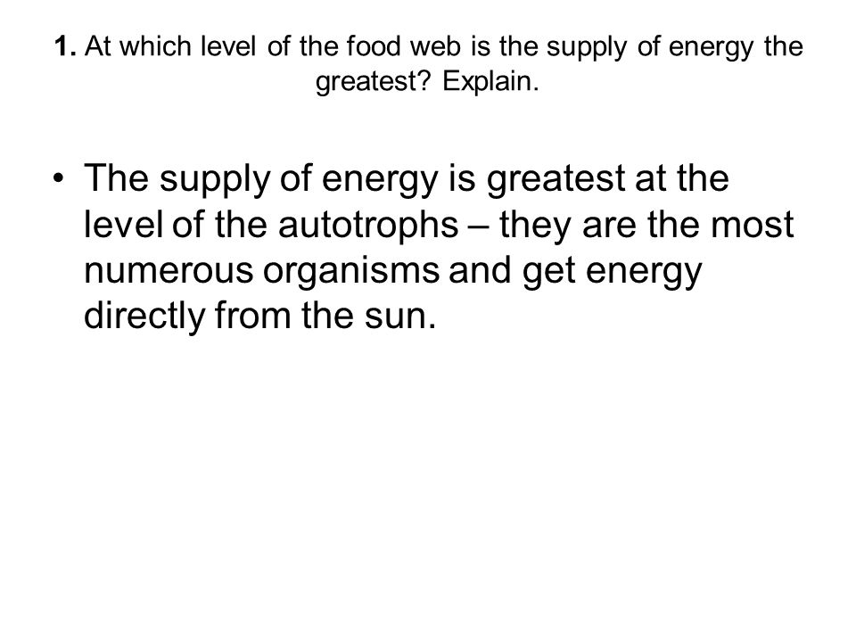 1. At which level of the food web is the supply of energy the greatest? Explain. The supply of energy is greatest at the level of the autotrophs – the