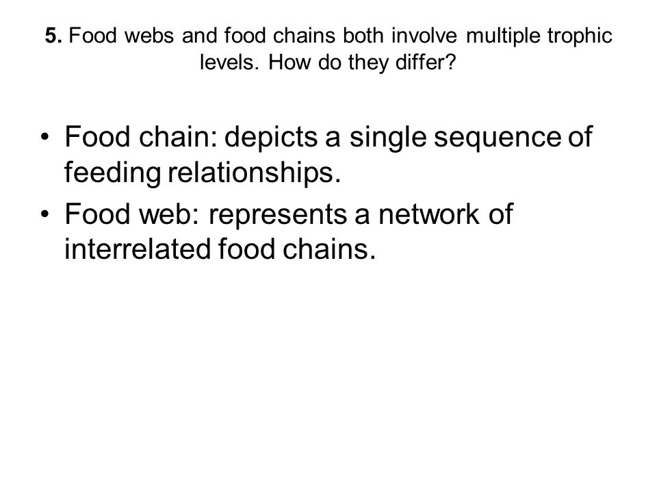 5. Food webs and food chains both involve multiple trophic levels. How do they differ? Food chain: depicts a single sequence of feeding relationships.