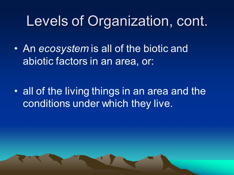Levels of Organization, cont. An ecosystem is all of the biotic and abiotic factors in an area, or: all of the living things in an area and the condit