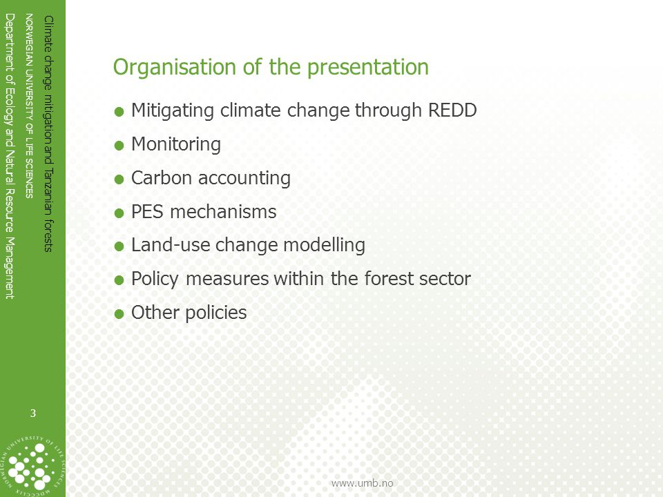 NORWEGIAN UNIVERSITY OF LIFE SCIENCES Department of Ecology and Natural Resource Management www.umb.no Organisation of the presentation  Mitigating climate change through REDD  Monitoring  Carbon accounting  PES mechanisms  Land-use change modelling  Policy measures within the forest sector  Other policies Climate change mitigation and Tanzanian forests 3