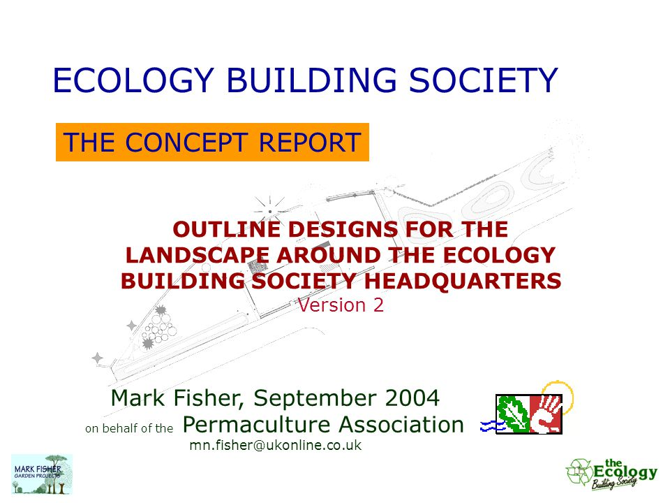 THE CONCEPT REPORT ECOLOGY BUILDING SOCIETY OUTLINE DESIGNS FOR THE LANDSCAPE AROUND THE ECOLOGY BUILDING SOCIETY HEADQUARTERS Version 2 Mark Fisher,