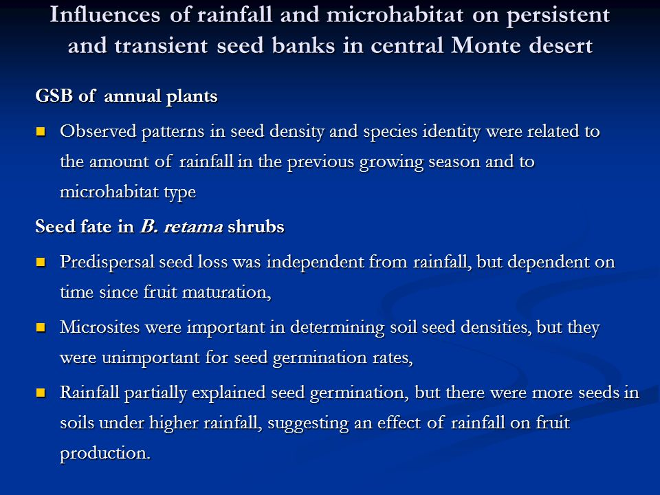 Influences of rainfall and microhabitat on persistent and transient seed banks in central Monte desert GSB of annual plants Observed patterns in seed density and species identity were related to the amount of rainfall in the previous growing season and to microhabitat type Observed patterns in seed density and species identity were related to the amount of rainfall in the previous growing season and to microhabitat type Seed fate in B.