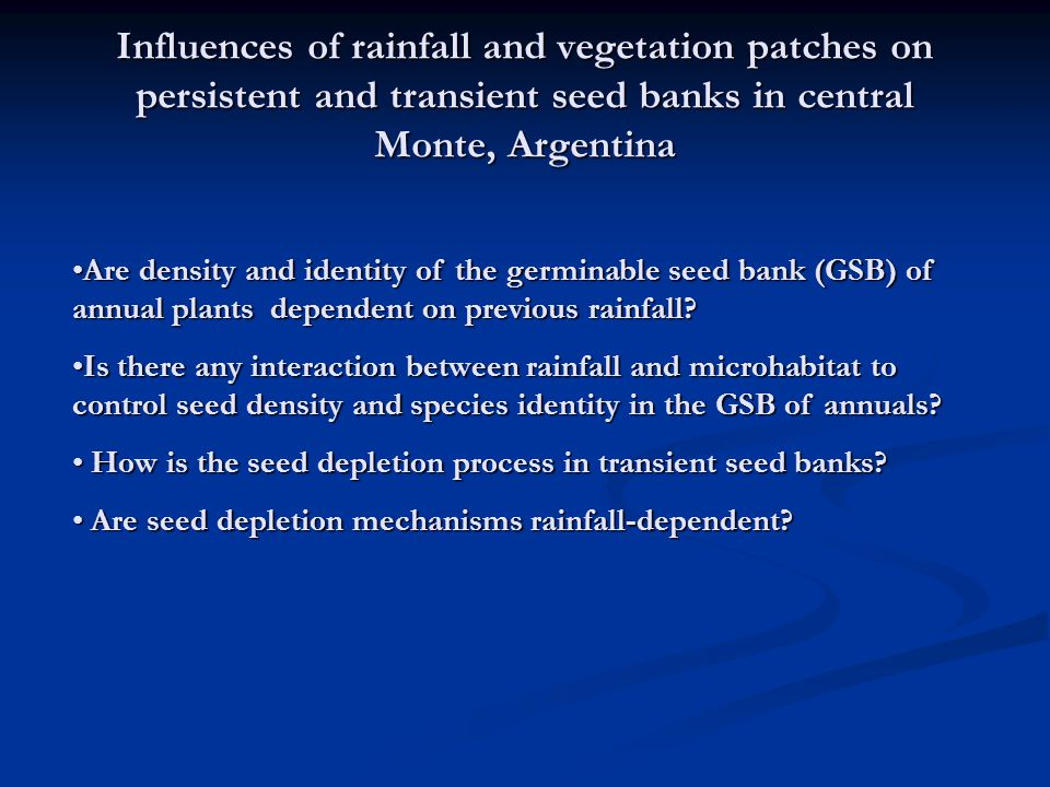 Influences of rainfall and vegetation patches on persistent and transient seed banks in central Monte, Argentina Are density and identity of the germinable seed bank (GSB) of annual plants dependent on previous rainfall Are density and identity of the germinable seed bank (GSB) of annual plants dependent on previous rainfall.
